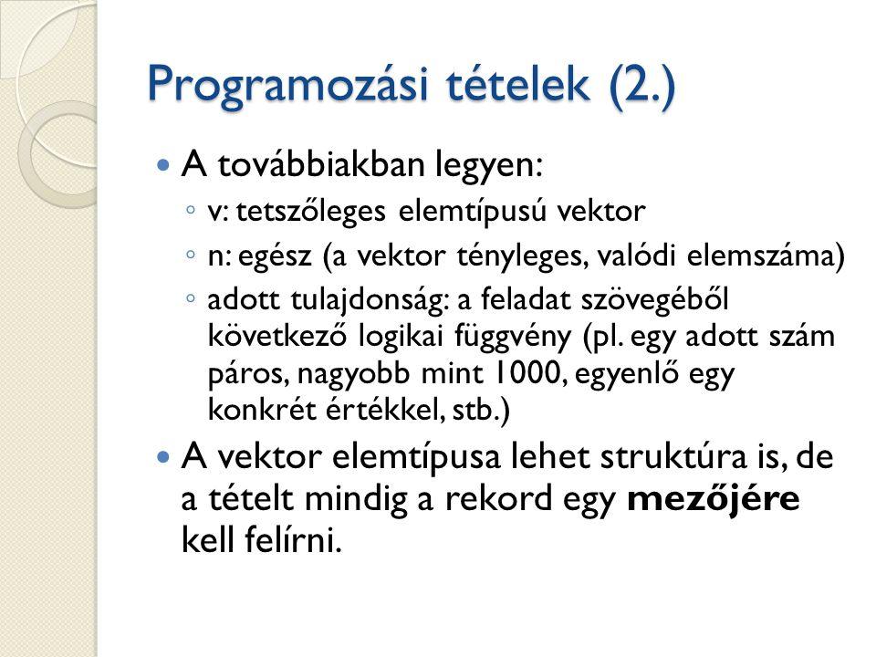 Programozási tételek (2.) A továbbiakban legyen: ◦ v: tetszőleges elemtípusú vektor ◦ n: egész (a vektor tényleges, valódi elemszáma) ◦ adott tulajdonság: a feladat szövegéből következő logikai függvény (pl.