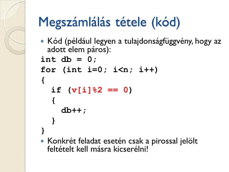 Megszámlálás tétele (kód) Kód (például legyen a tulajdonságfüggvény, hogy az adott elem páros): int db = 0; for (int i=0; i<n; i++) { if (v[i]%2 == 0) { db++; } } Konkrét feladat esetén csak a pirossal jelölt feltételt kell másra kicserélni!