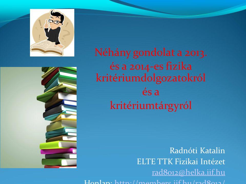 Néhány gondolat a 2013. és a 2014-es fizika kritériumdolgozatokról és a kritériumtárgyról Radnóti Katalin ELTE TTK Fizikai Intézet rad8012@helka.iif.h