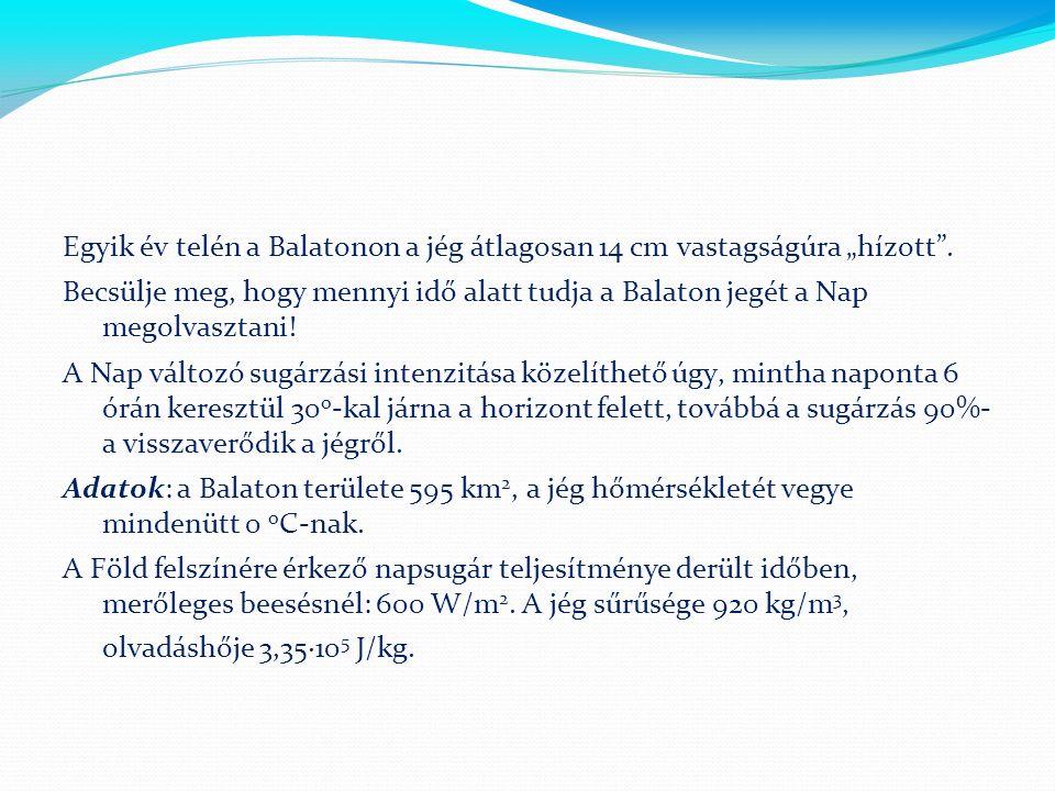 """Egyik év telén a Balatonon a jég átlagosan 14 cm vastagságúra """"hízott"""". Becsülje meg, hogy mennyi idő alatt tudja a Balaton jegét a Nap megolvasztani!"""
