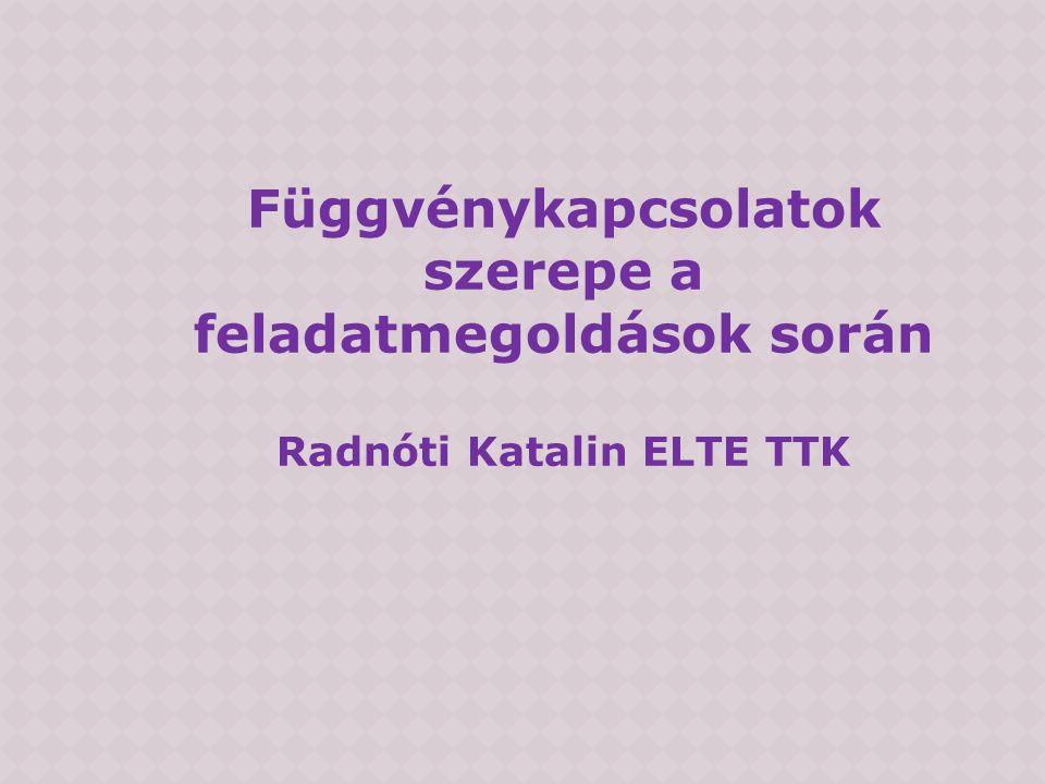 Függvénykapcsolatok szerepe a feladatmegoldások során Radnóti Katalin ELTE TTK
