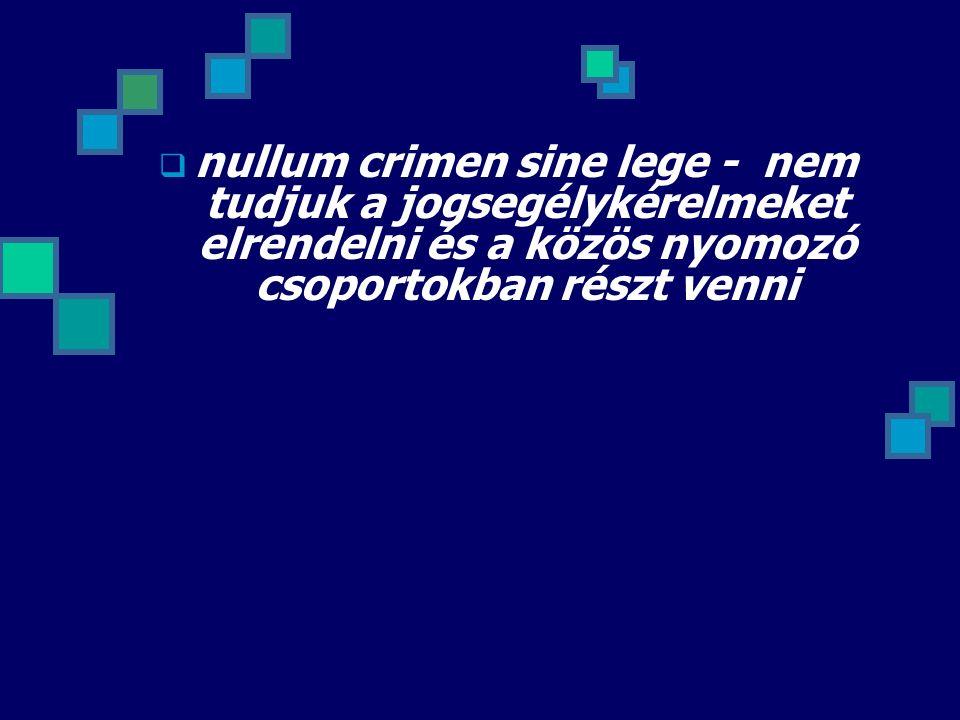  nullum crimen sine lege - nem tudjuk a jogsegélykérelmeket elrendelni és a közös nyomozó csoportokban részt venni