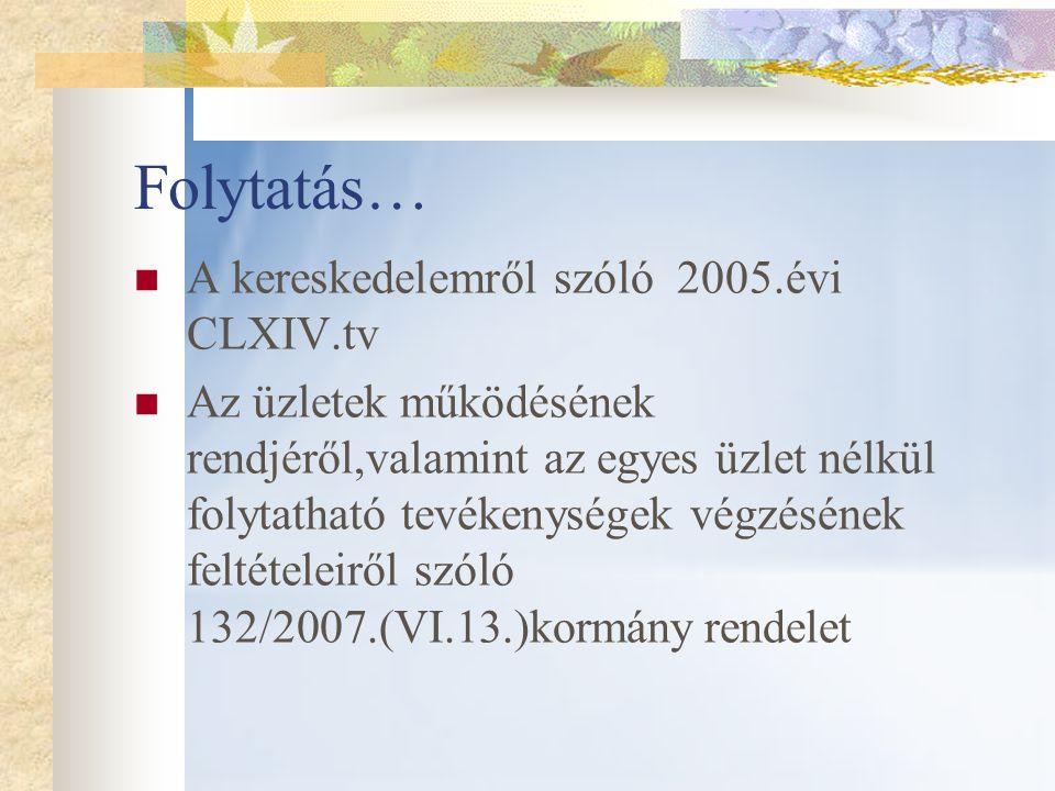 Folytatás… A kereskedelemről szóló 2005.évi CLXIV.tv Az üzletek működésének rendjéről,valamint az egyes üzlet nélkül folytatható tevékenységek végzésé