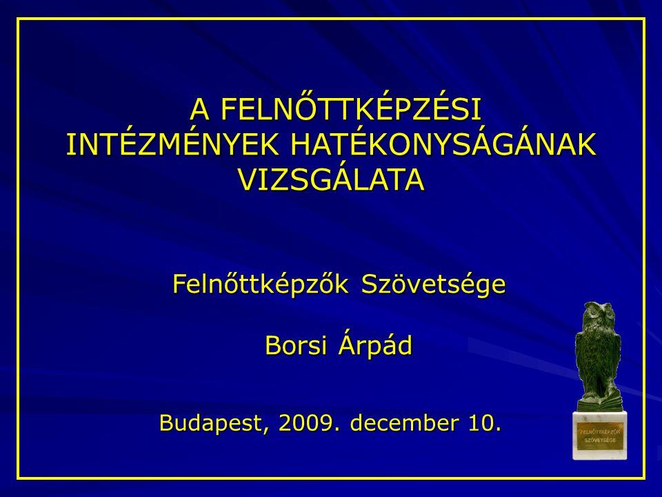 A FELNŐTTKÉPZÉSI A FELNŐTTKÉPZÉSI INTÉZMÉNYEK HATÉKONYSÁGÁNAK VIZSGÁLATA Felnőttképzők Szövetsége Borsi Árpád Budapest, 2009.