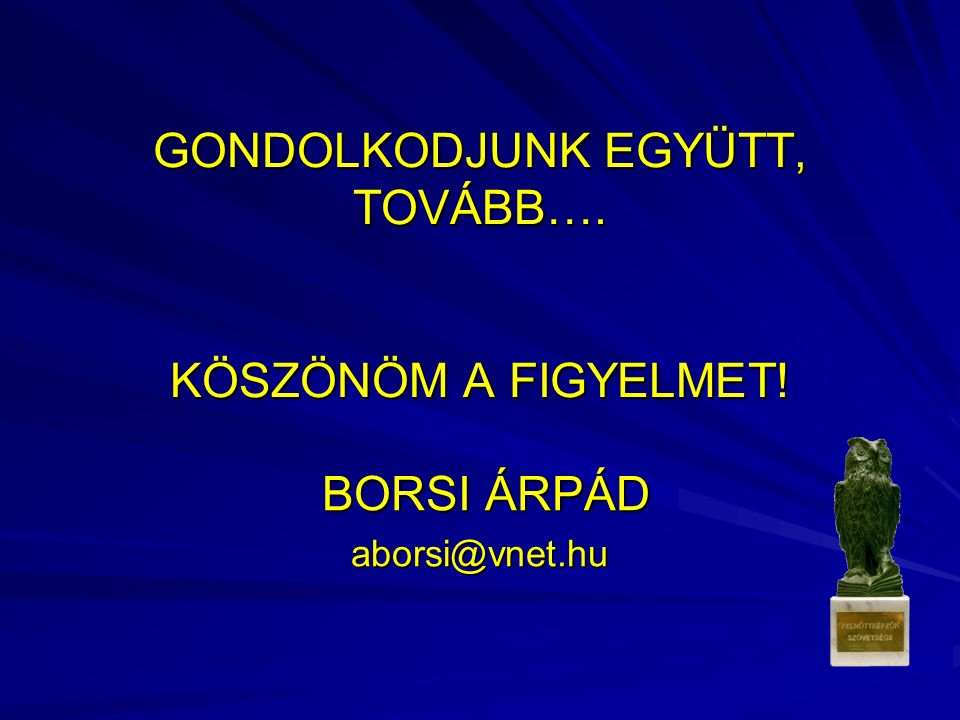 GONDOLKODJUNK EGYÜTT, TOVÁBB…. KÖSZÖNÖM A FIGYELMET! BORSI ÁRPÁD BORSI ÁRPÁDaborsi@vnet.hu