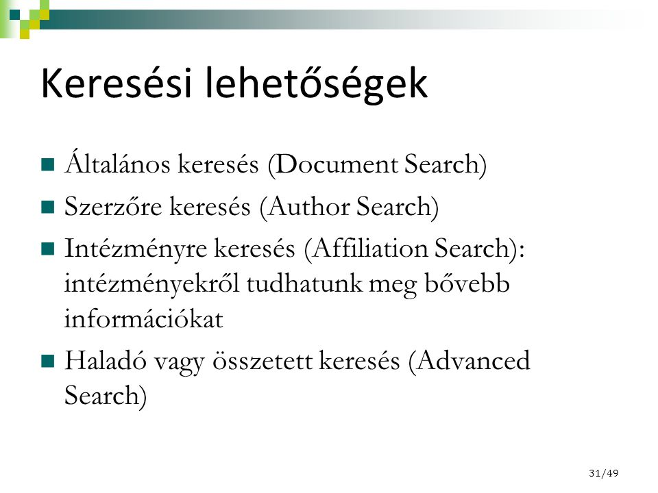 Keresési lehetőségek Általános keresés (Document Search) Szerzőre keresés (Author Search) Intézményre keresés (Affiliation Search): intézményekről tudhatunk meg bővebb információkat Haladó vagy összetett keresés (Advanced Search) 31/49