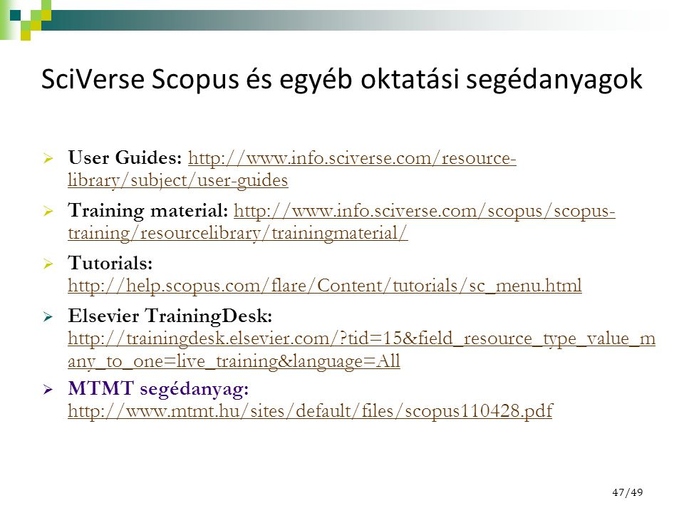 47/49 SciVerse Scopus és egyéb oktatási segédanyagok  User Guides: http://www.info.sciverse.com/resource- library/subject/user-guideshttp://www.info.sciverse.com/resource- library/subject/user-guides  Training material: http://www.info.sciverse.com/scopus/scopus- training/resourcelibrary/trainingmaterial/http://www.info.sciverse.com/scopus/scopus- training/resourcelibrary/trainingmaterial/  Tutorials: http://help.scopus.com/flare/Content/tutorials/sc_menu.html http://help.scopus.com/flare/Content/tutorials/sc_menu.html  Elsevier TrainingDesk: http://trainingdesk.elsevier.com/ tid=15&field_resource_type_value_m any_to_one=live_training&language=All http://trainingdesk.elsevier.com/ tid=15&field_resource_type_value_m any_to_one=live_training&language=All  MTMT segédanyag: http://www.mtmt.hu/sites/default/files/scopus110428.pdf http://www.mtmt.hu/sites/default/files/scopus110428.pdf