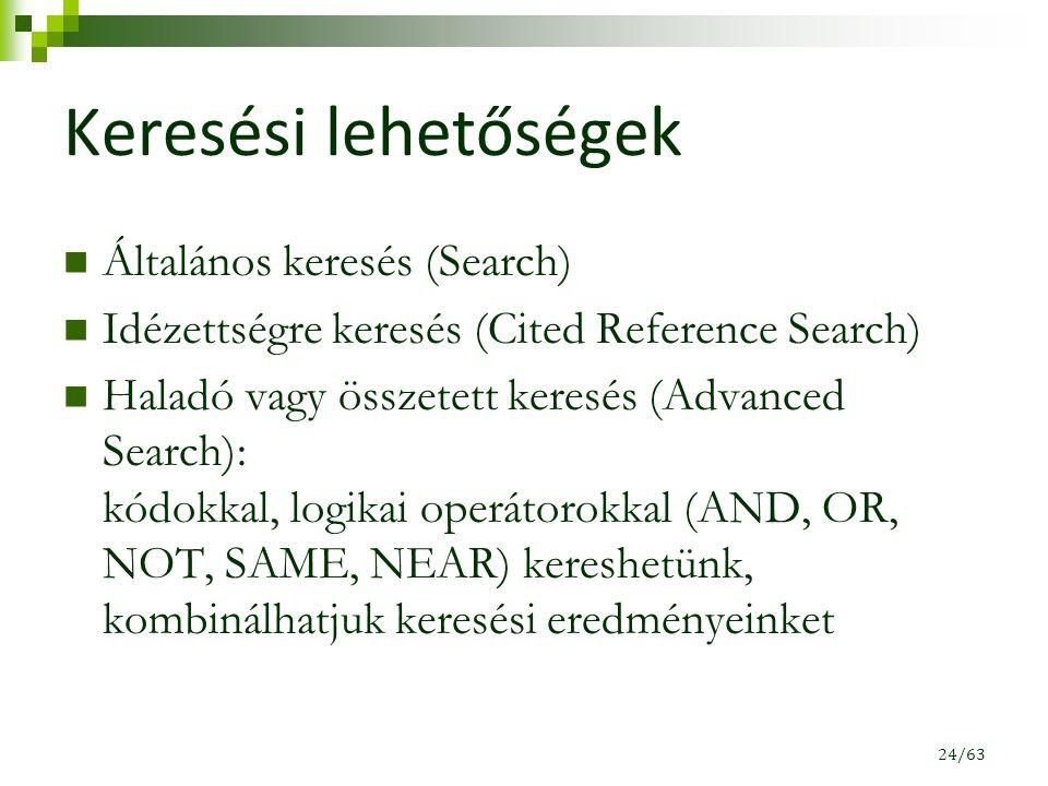 Keresési lehetőségek Általános keresés (Search) Idézettségre keresés (Cited Reference Search) Haladó vagy összetett keresés (Advanced Search): kódokkal, logikai operátorokkal (AND, OR, NOT, SAME, NEAR) kereshetünk, kombinálhatjuk keresési eredményeinket 24/63