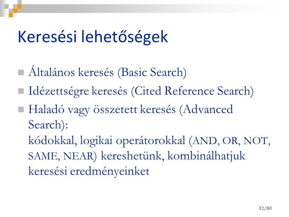 32/80 Keresési lehetőségek Általános keresés (Basic Search) Idézettségre keresés (Cited Reference Search) Haladó vagy összetett keresés (Advanced Search): kódokkal, logikai operátorokkal ( AND, OR, NOT, SAME, NEAR ) kereshetünk, kombinálhatjuk keresési eredményeinket