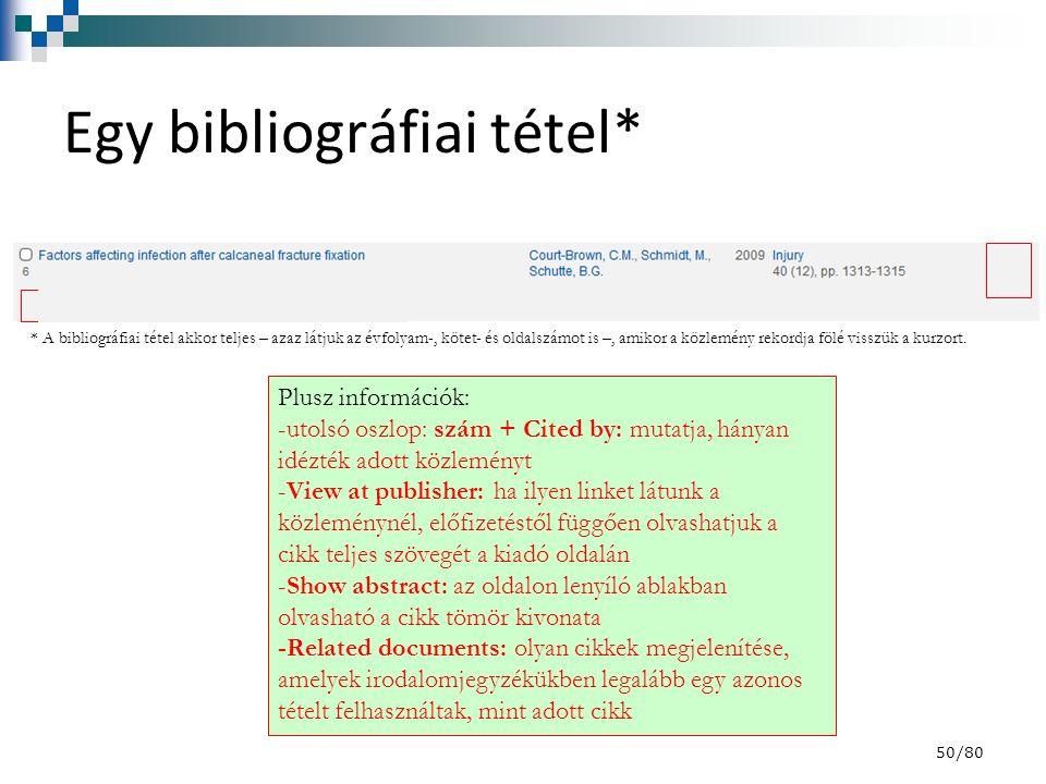 50/80 Egy bibliográfiai tétel* Plusz információk: -utolsó oszlop: szám + Cited by: mutatja, hányan idézték adott közleményt -View at publisher: ha ilyen linket látunk a közleménynél, előfizetéstől függően olvashatjuk a cikk teljes szövegét a kiadó oldalán -Show abstract: az oldalon lenyíló ablakban olvasható a cikk tömör kivonata -Related documents: olyan cikkek megjelenítése, amelyek irodalomjegyzékükben legalább egy azonos tételt felhasználtak, mint adott cikk * A bibliográfiai tétel akkor teljes – azaz látjuk az évfolyam-, kötet- és oldalszámot is –, amikor a közlemény rekordja fölé visszük a kurzort.