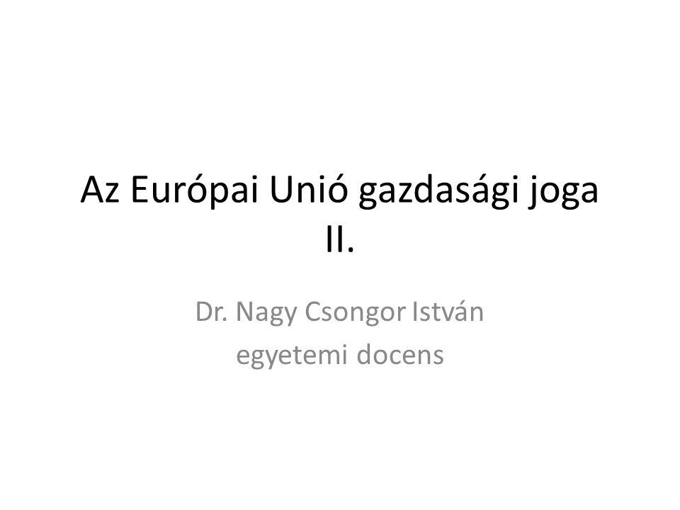 Az Európai Unió gazdasági joga II. Dr. Nagy Csongor István egyetemi docens