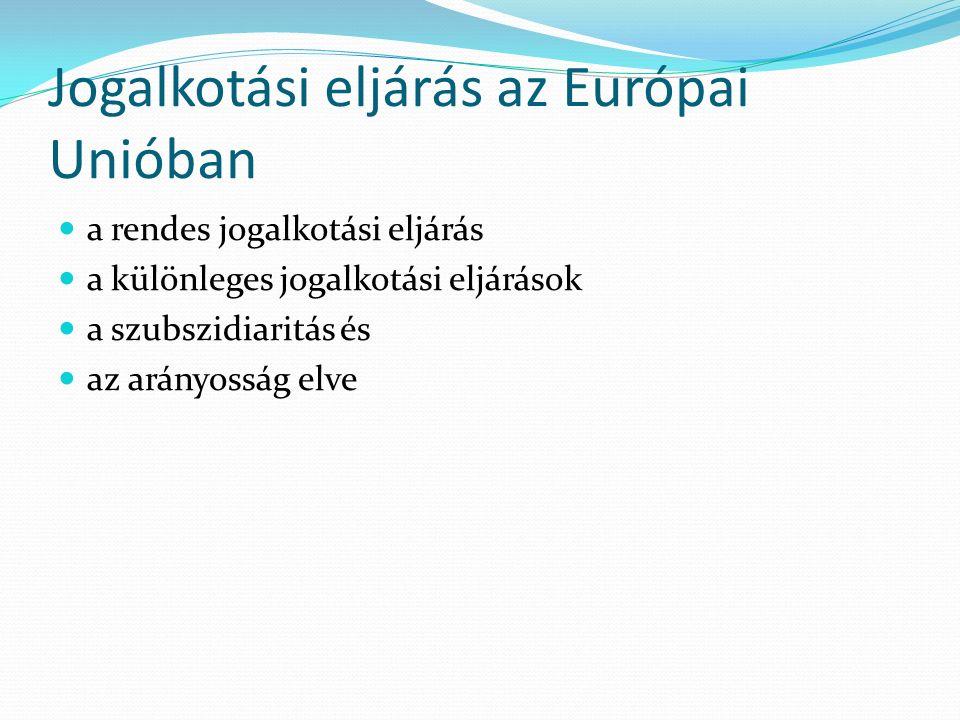 Jogalkotási eljárás az Európai Unióban a rendes jogalkotási eljárás a különleges jogalkotási eljárások a szubszidiaritás és az arányosság elve