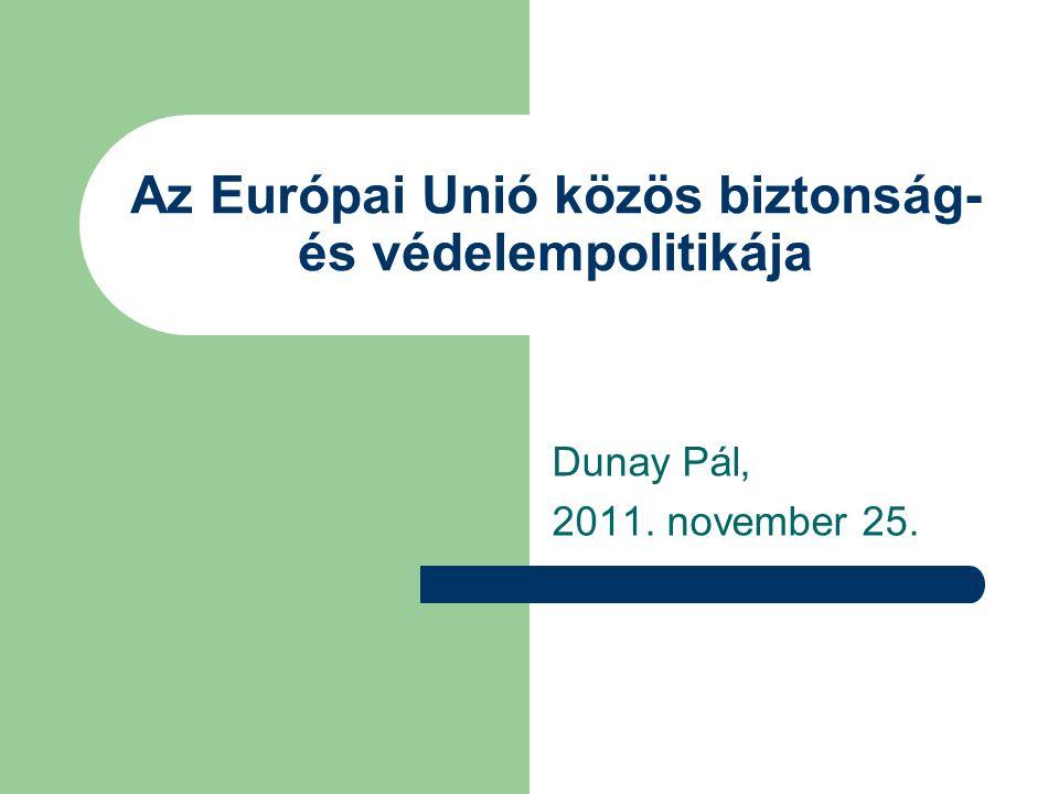 Az Európai Unió közös biztonság- és védelempolitikája Dunay Pál, 2011. november 25.