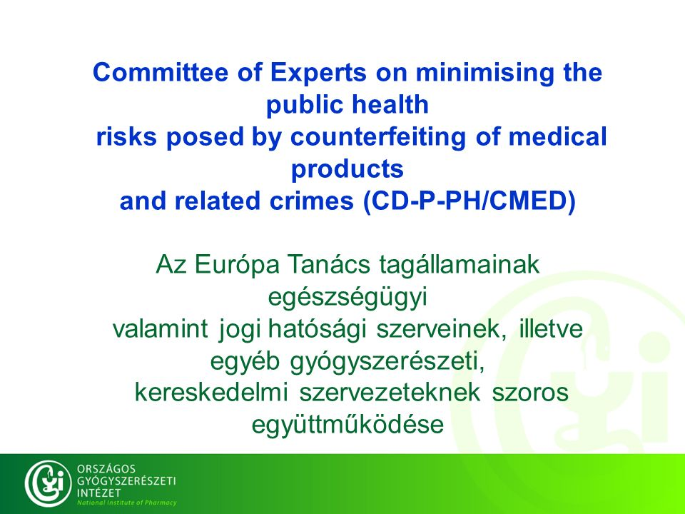 Committee of Experts on minimising the public health risks posed by counterfeiting of medical products and related crimes (CD-P-PH/CMED) Az Európa Tanács tagállamainak egészségügyi valamint jogi hatósági szerveinek, illetve egyéb gyógyszerészeti, kereskedelmi szervezeteknek szoros együttműködése Committee of Experts on minimising the public health risks posed by counterfeiting of medical products and related crimes (CD-P-PH/CMED) Az Európa Tanács tagállamainak egészségügyi valamint jogi hatósági szerveinek, illetve egyéb gyógyszerészeti, kereskedelmi szervezeteknek szoros együttműködése