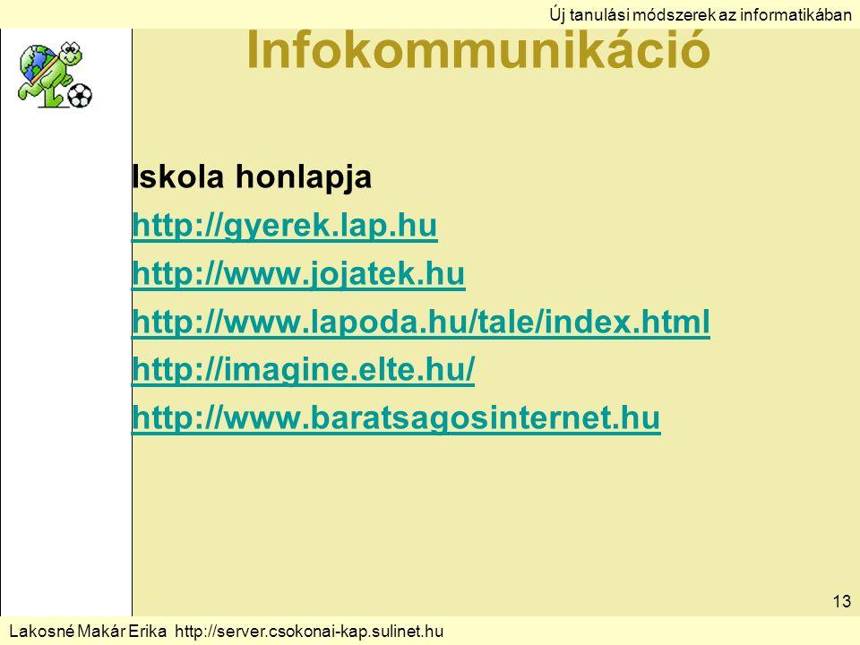 Új tanulási módszerek az informatikában Lakosné Makár Erika http://server.csokonai-kap.sulinet.hu 13 Infokommunikáció Iskola honlapja http://gyerek.lap.hu http://www.jojatek.hu http://www.lapoda.hu/tale/index.html http://imagine.elte.hu/ http://www.baratsagosinternet.hu