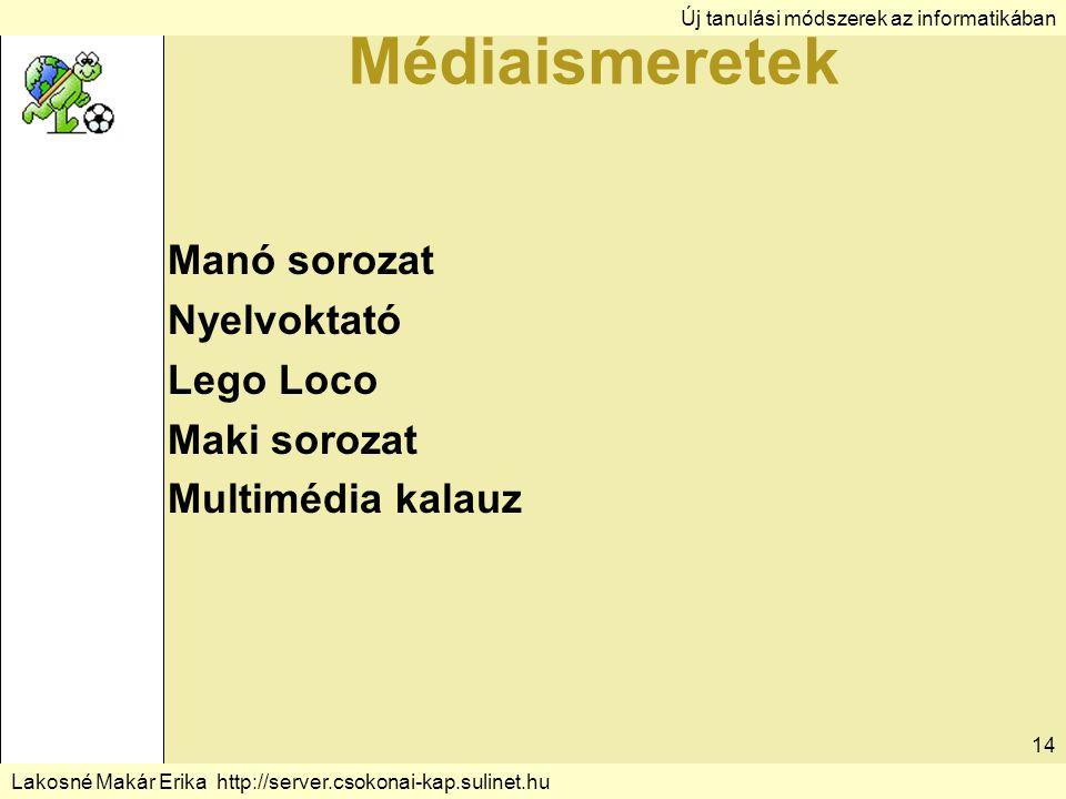 Új tanulási módszerek az informatikában Lakosné Makár Erika http://server.csokonai-kap.sulinet.hu 14 Médiaismeretek Manó sorozat Nyelvoktató Lego Loco Maki sorozat Multimédia kalauz