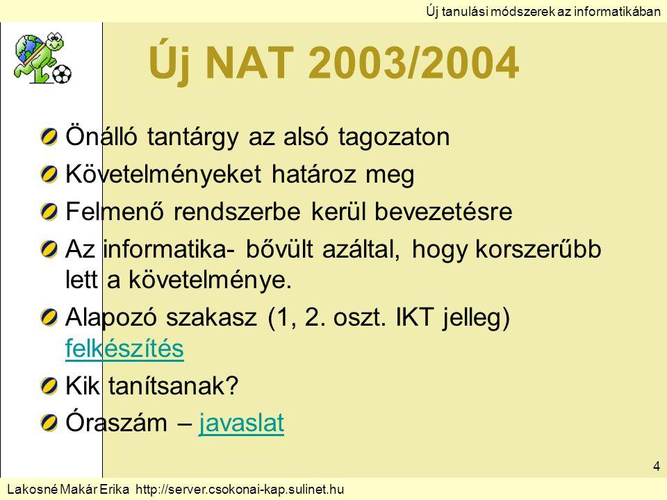 Új tanulási módszerek az informatikában Lakosné Makár Erika http://server.csokonai-kap.sulinet.hu 4 Új NAT 2003/2004 Önálló tantárgy az alsó tagozaton Követelményeket határoz meg Felmenő rendszerbe kerül bevezetésre Az informatika- bővült azáltal, hogy korszerűbb lett a követelménye.