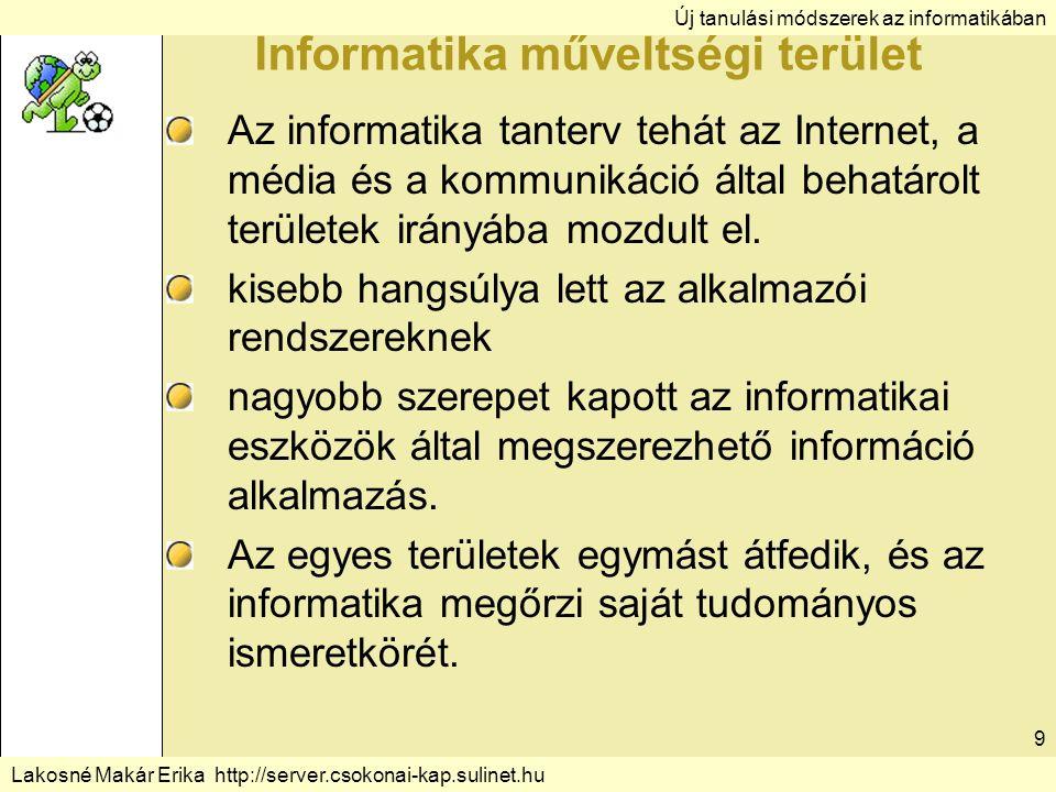 Új tanulási módszerek az informatikában Lakosné Makár Erika http://server.csokonai-kap.sulinet.hu 9 Informatika műveltségi terület Az informatika tanterv tehát az Internet, a média és a kommunikáció által behatárolt területek irányába mozdult el.