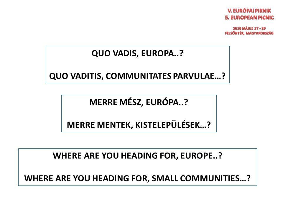 QUO VADIS, EUROPA..? QUO VADITIS, COMMUNITATES PARVULAE…? MERRE MÉSZ, EURÓPA..? MERRE MENTEK, KISTELEPÜLÉSEK…? WHERE ARE YOU HEADING FOR, EUROPE..? WH
