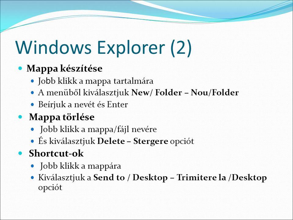 Windows Explorer (2) Mappa készítése Jo b b klikk a mappa tartalmára A menüből kiválasztjuk New/ Folder – Nou/Folder Beírjuk a nevét és Enter Mappa törlése Jobb klikk a mappa/fájl nevére És kiválasztjuk Delete – Stergere opciót Shortcut-ok Jobb klikk a mappára Kiválasztjuk a Send to / Desktop – Trimitere la /Desktop opciót