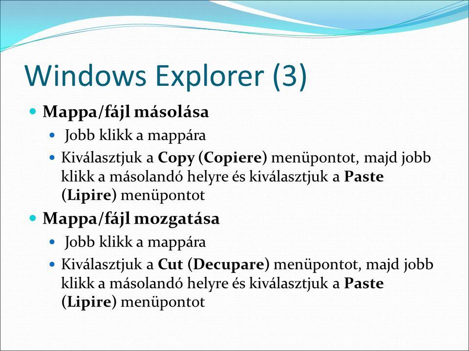 Windows Explorer (3) Mappa/fájl másolása Jobb klikk a mappára Kiválasztjuk a Copy (Copiere) menüpontot, majd jobb klikk a másolandó helyre és kiválasztjuk a Paste (Lipire) menüpontot Mappa/fájl mozgatása Jobb klikk a mappára Kiválasztjuk a Cut (Decupare) menüpontot, majd jobb klikk a másolandó helyre és kiválasztjuk a Paste (Lipire) menüpontot