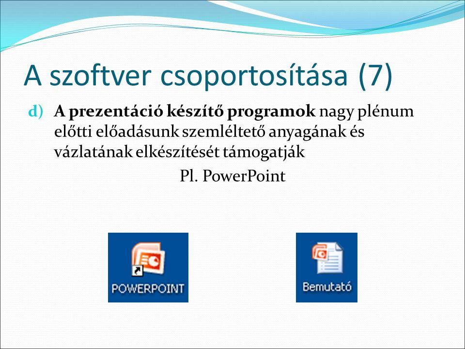 A szoftver csoportosítása (7) d) A prezentáció készítő programok nagy plénum előtti előadásunk szemléltető anyagának és vázlatának elkészítését támogatják Pl.