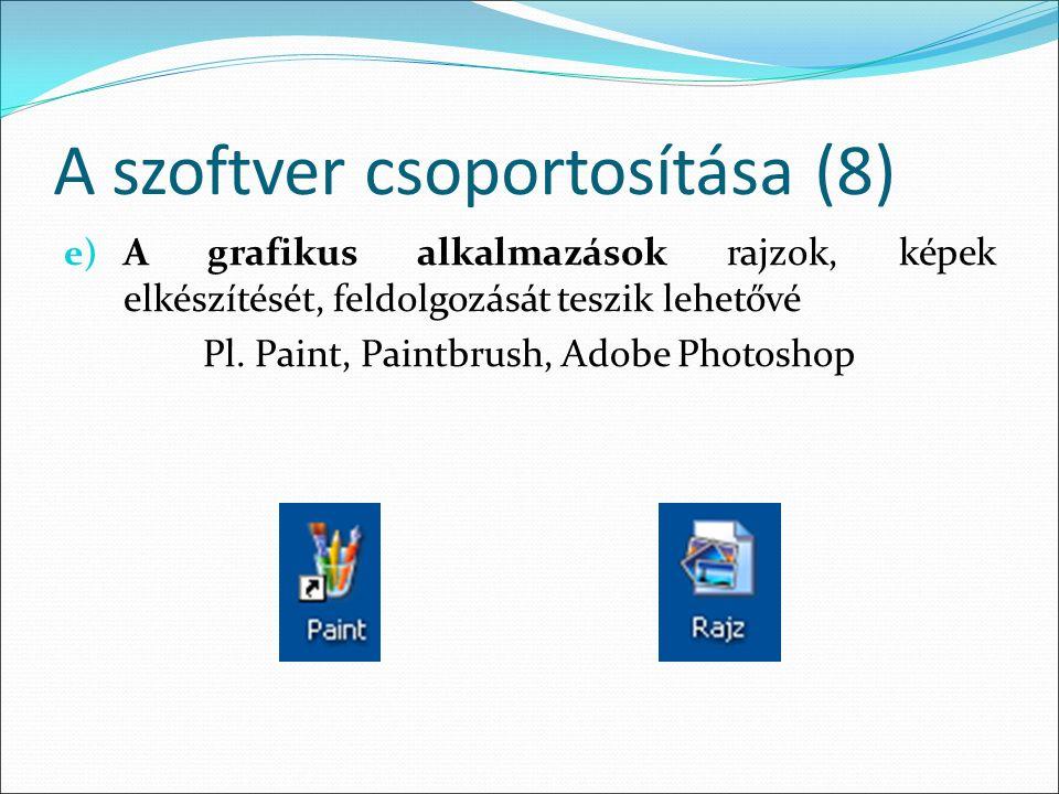 A szoftver csoportosítása (8) e) A grafikus alkalmazások rajzok, képek elkészítését, feldolgozását teszik lehetővé Pl.