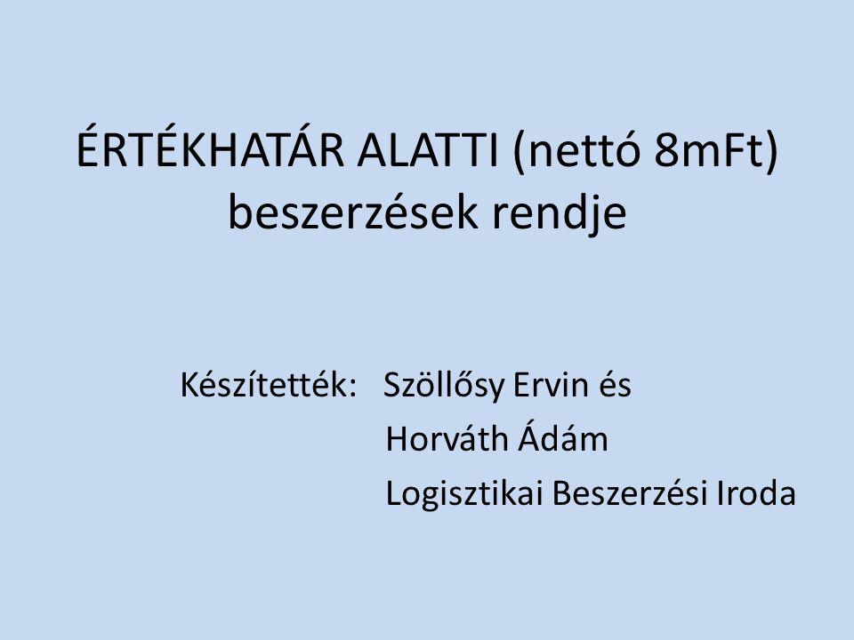 ÉRTÉKHATÁR ALATTI (nettó 8mFt) beszerzések rendje Készítették: Szöllősy Ervin és Horváth Ádám Logisztikai Beszerzési Iroda
