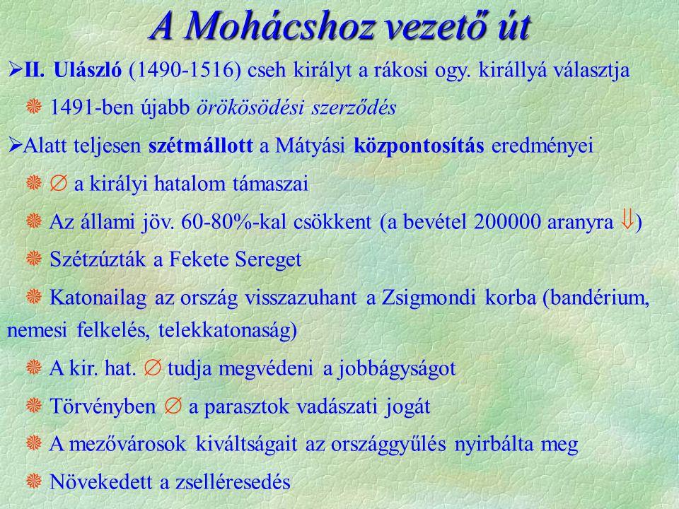 A Mohácshoz vezető út  II. Ulászló (1490-1516) cseh királyt a rákosi ogy. királlyá választja  1491-ben újabb örökösödési szerződés  Alatt teljesen