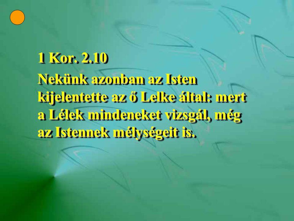 1 Kor. 2.10 Nekünk azonban az Isten kijelentette az ő Lelke által: mert a Lélek mindeneket vizsgál, még az Istennek mélységeit is. 1 Kor. 2.10 Nekünk