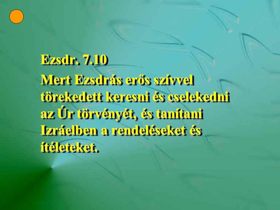 Ezsdr. 7.10 Mert Ezsdrás erős szívvel törekedett keresni és cselekedni az Úr törvényét, és tanítani Izráelben a rendeléseket és ítéleteket. Ezsdr. 7.1