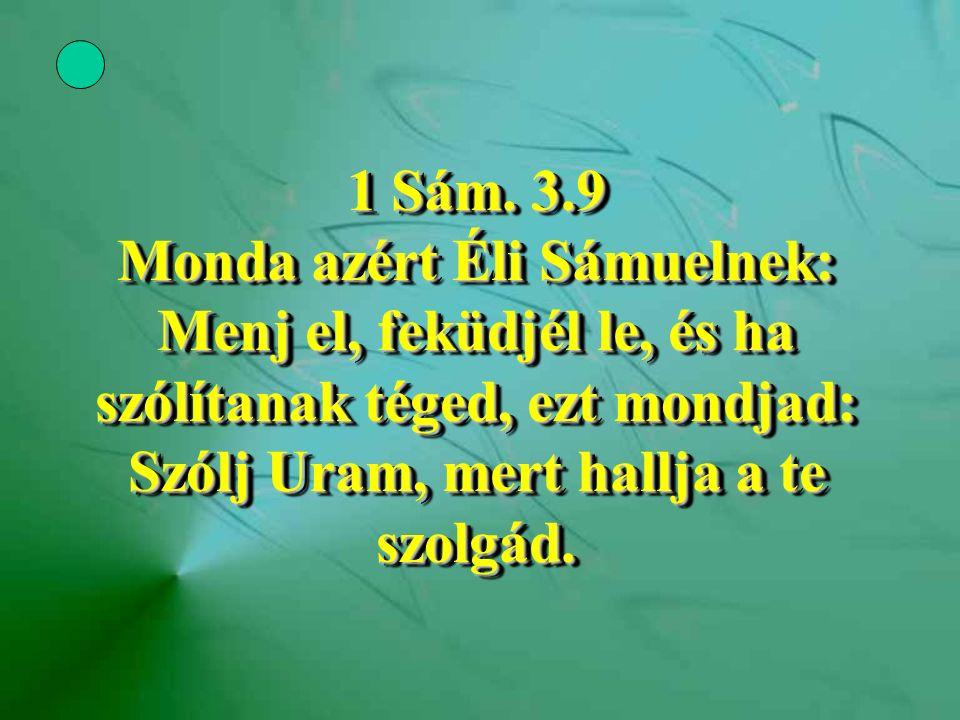 1 Sám. 3.9 Monda azért Éli Sámuelnek: Menj el, feküdjél le, és ha szólítanak téged, ezt mondjad: Szólj Uram, mert hallja a te szolgád.