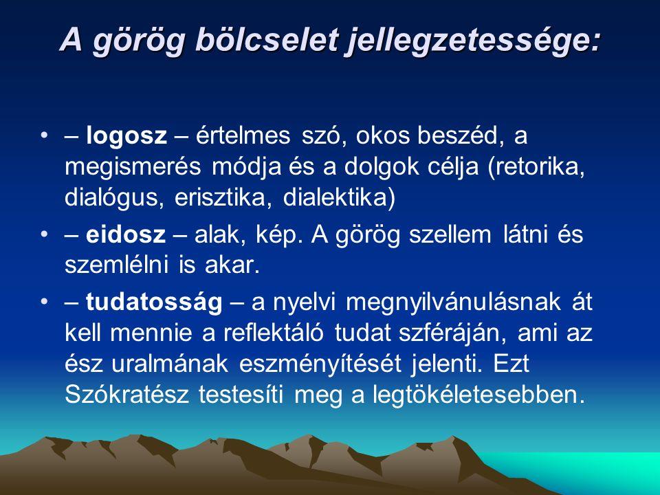 A görög bölcselet jellegzetessége: – logosz – értelmes szó, okos beszéd, a megismerés módja és a dolgok célja (retorika, dialógus, erisztika, dialektika) – eidosz – alak, kép.