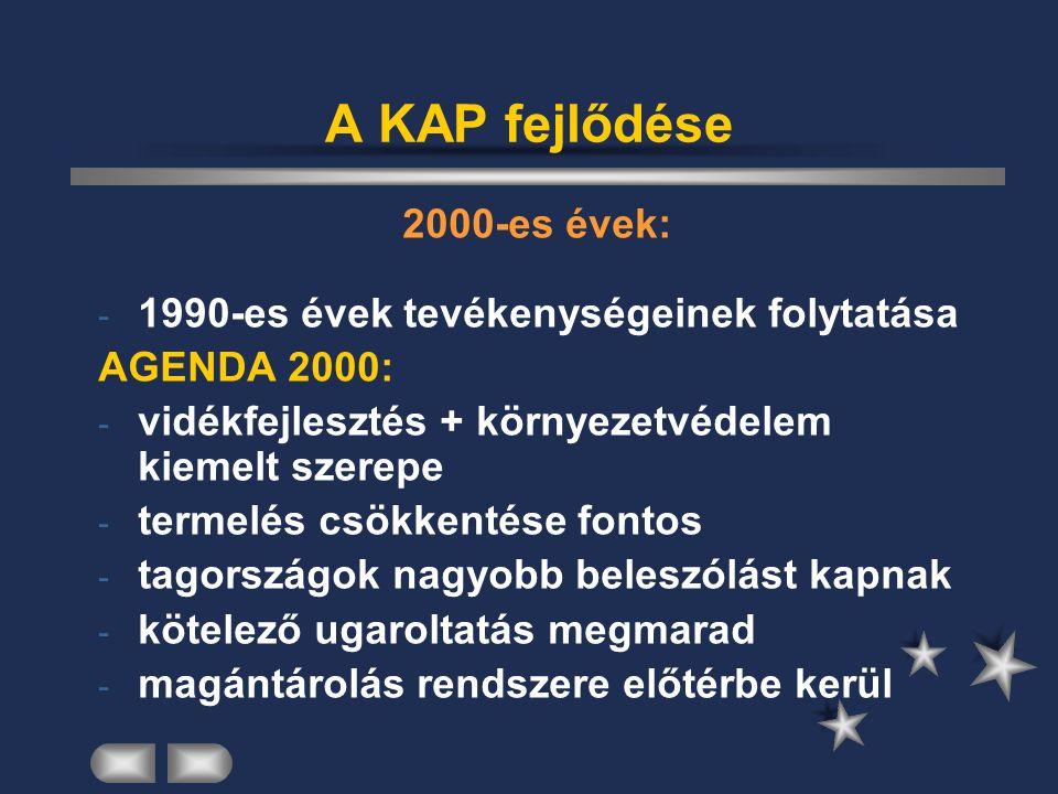 A KAP fejlődése 2000-es évek: - 1990-es évek tevékenységeinek folytatása AGENDA 2000: - vidékfejlesztés + környezetvédelem kiemelt szerepe - termelés csökkentése fontos - tagországok nagyobb beleszólást kapnak - kötelező ugaroltatás megmarad - magántárolás rendszere előtérbe kerül