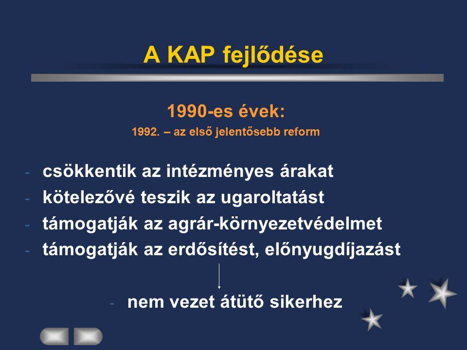A KAP fejlődése 1990-es évek: 1992. – az első jelentősebb reform - csökkentik az intézményes árakat - kötelezővé teszik az ugaroltatást - támogatják a