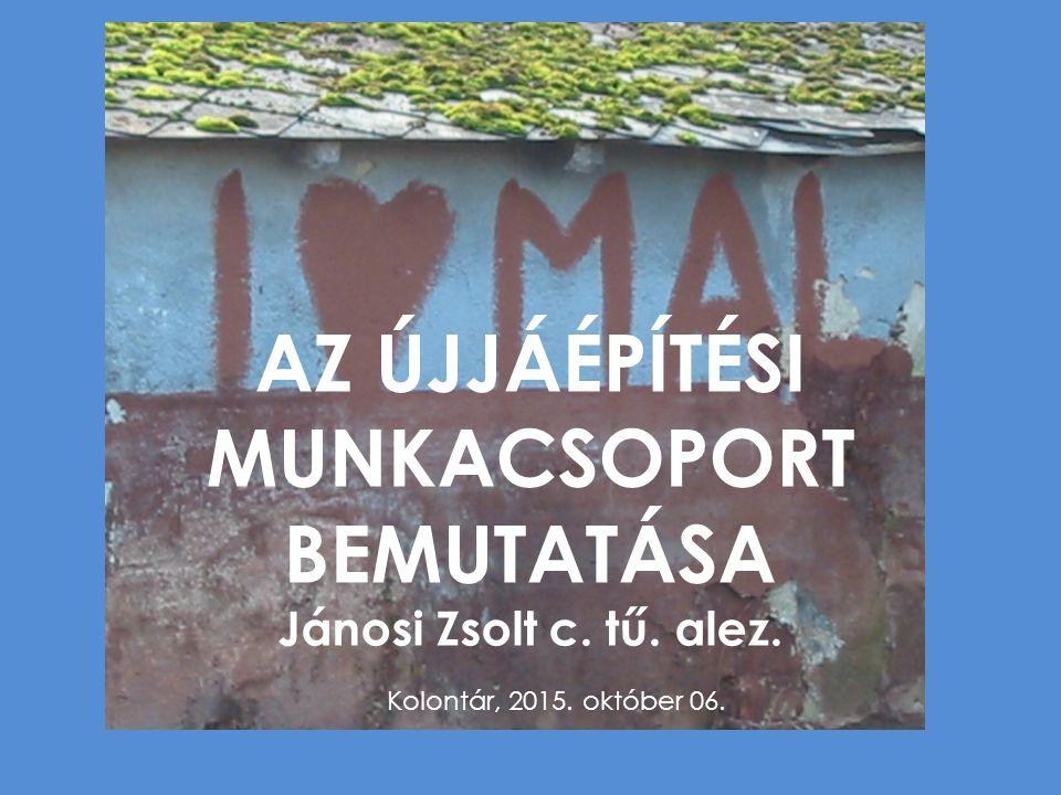 AZ ÚJJÁÉPÍTÉSI MUNKACSOPORT BEMUTATÁSA Jánosi Zsolt c. tű. alez. Kolontár, 2015. október 06.