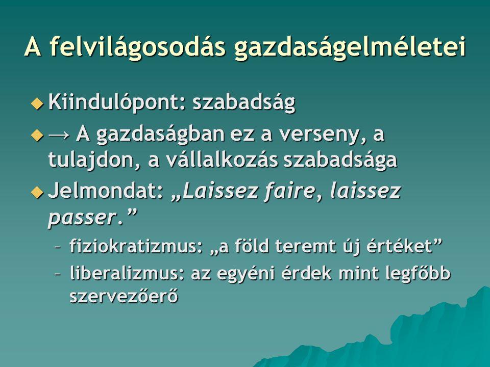 """A felvilágosodás gazdaságelméletei  Kiindulópont: szabadság  → A gazdaságban ez a verseny, a tulajdon, a vállalkozás szabadsága  Jelmondat: """"Laissez faire, laissez passer. –fiziokratizmus: """"a föld teremt új értéket –liberalizmus: az egyéni érdek mint legfőbb szervezőerő"""
