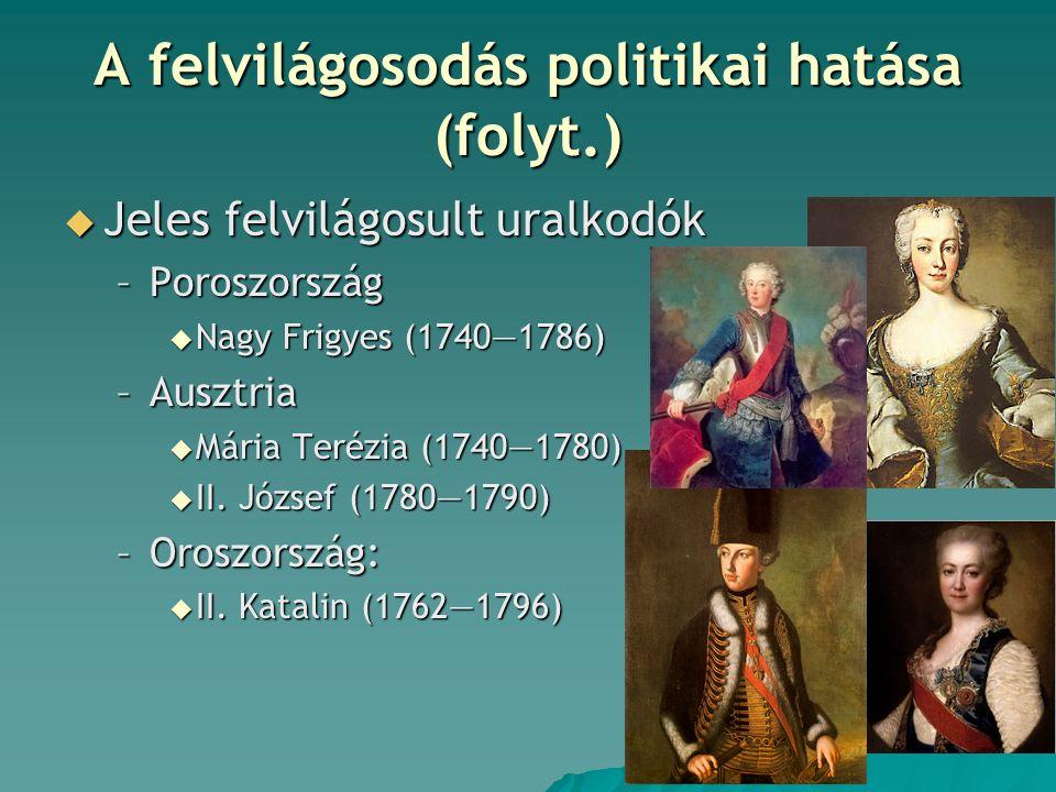 A felvilágosodás politikai hatása (folyt.)  Jeles felvilágosult uralkodók –Poroszország  Nagy Frigyes (1740―1786) –Ausztria  Mária Terézia (1740―1780)  II.