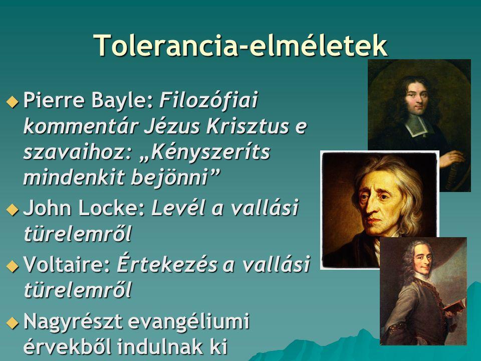 """Tolerancia-elméletek  Pierre Bayle: Filozófiai kommentár Jézus Krisztus e szavaihoz: """"Kényszeríts mindenkit bejönni  John Locke: Levél a vallási türelemről  Voltaire: Értekezés a vallási türelemről  Nagyrészt evangéliumi érvekből indulnak ki"""