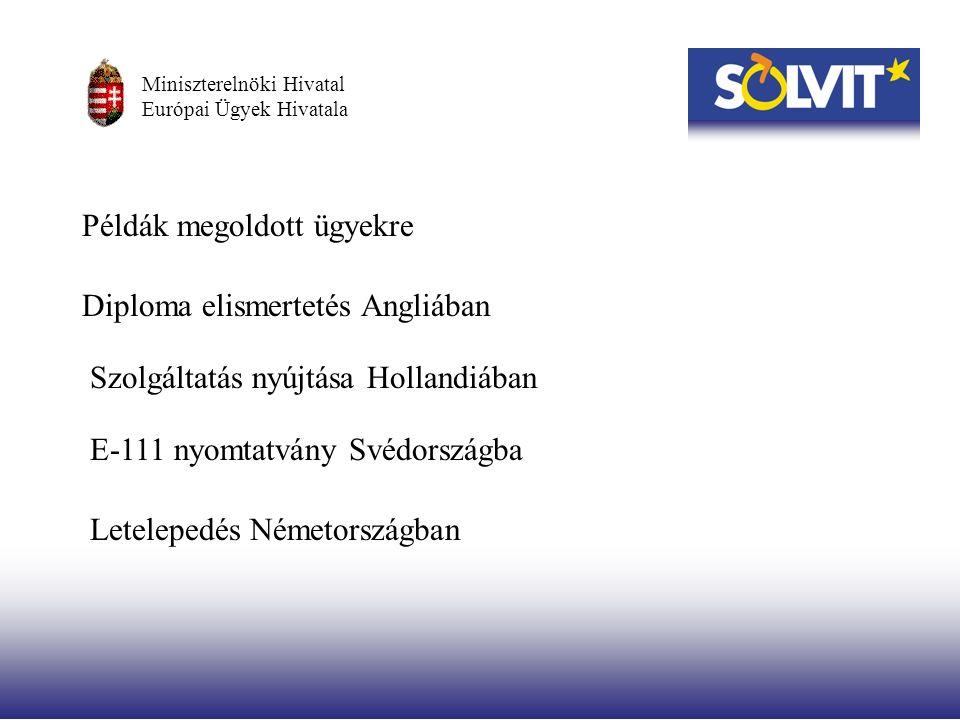 Példák megoldott ügyekre Diploma elismertetés Angliában Szolgáltatás nyújtása Hollandiában E-111 nyomtatvány Svédországba Letelepedés Németországban Miniszterelnöki Hivatal Európai Ügyek Hivatala