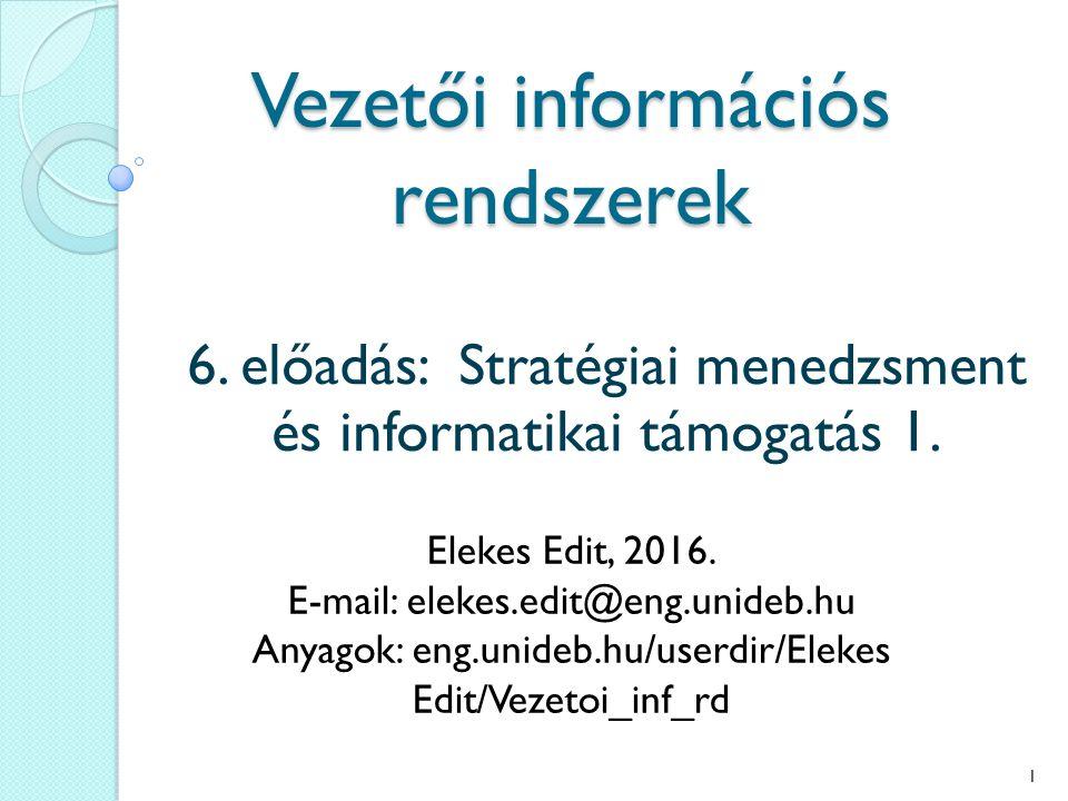 Vezetői információs rendszerek 6. előadás: Stratégiai menedzsment és informatikai támogatás 1. Elekes Edit, 2016. E-mail: elekes.edit@eng.unideb.hu An