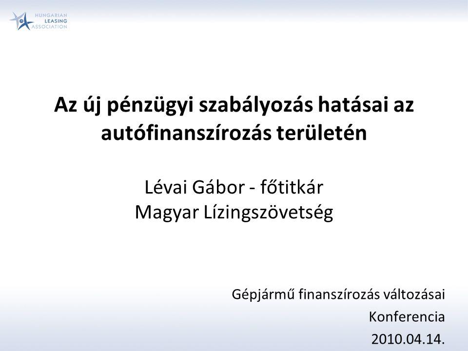 Az új pénzügyi szabályozás hatásai az autófinanszírozás területén Lévai Gábor - főtitkár Magyar Lízingszövetség Gépjármű finanszírozás változásai Konferencia 2010.04.14.