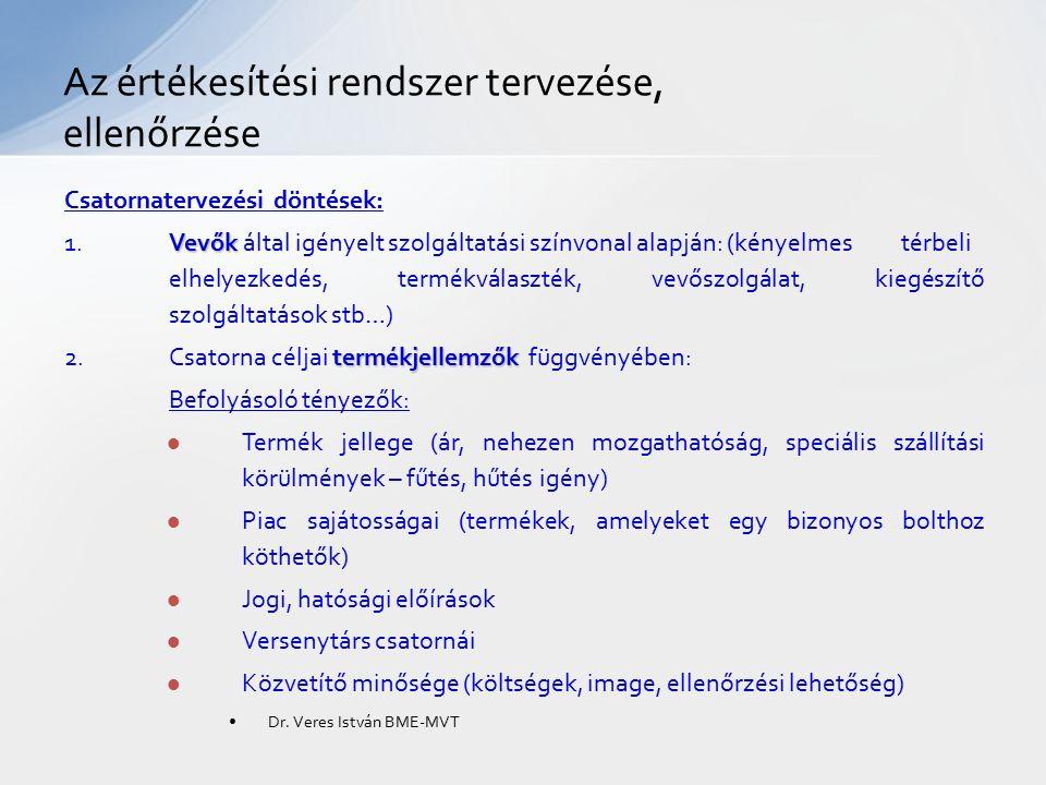 Az értékesítési rendszer tervezése, ellenőrzése Csatornatervezési döntések: Vevők 1.Vevők által igényelt szolgáltatási színvonal alapján: (kényelmes térbeli elhelyezkedés, termékválaszték, vevőszolgálat, kiegészítő szolgáltatások stb…) termékjellemzők 2.Csatorna céljai termékjellemzők függvényében: Befolyásoló tényezők: Termék jellege (ár, nehezen mozgathatóság, speciális szállítási körülmények – fűtés, hűtés igény) Piac sajátosságai (termékek, amelyeket egy bizonyos bolthoz köthetők) Jogi, hatósági előírások Versenytárs csatornái Közvetítő minősége (költségek, image, ellenőrzési lehetőség) Dr.