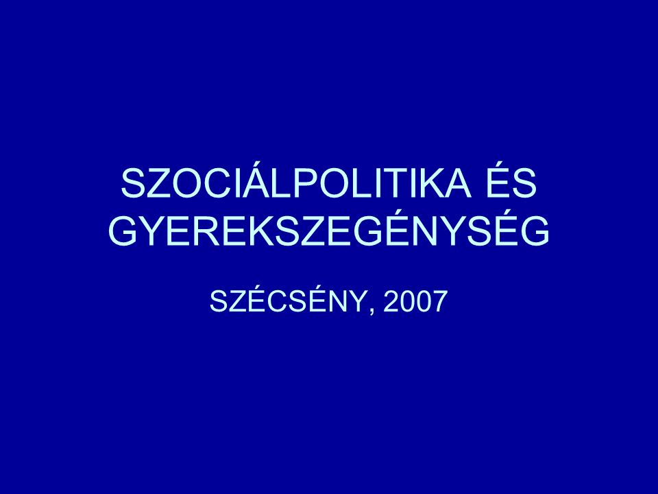 SZOCIÁLPOLITIKA ÉS GYEREKSZEGÉNYSÉG SZÉCSÉNY, 2007