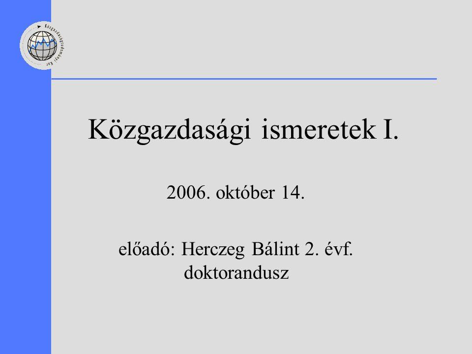 Közgazdasági ismeretek I. 2006. október 14. előadó: Herczeg Bálint 2. évf. doktorandusz