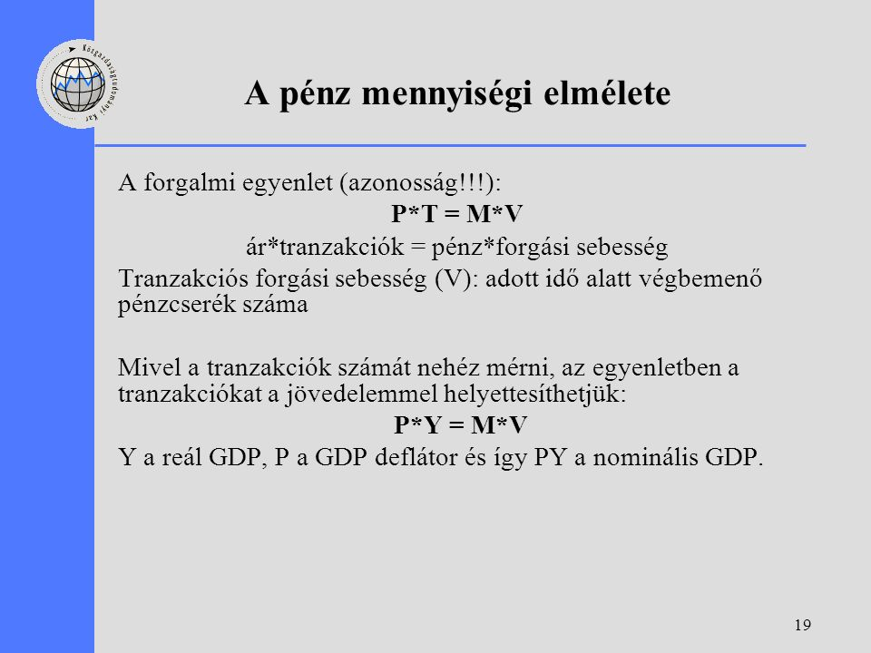 19 A pénz mennyiségi elmélete A forgalmi egyenlet (azonosság!!!): P*T = M*V ár*tranzakciók = pénz*forgási sebesség Tranzakciós forgási sebesség (V): adott idő alatt végbemenő pénzcserék száma Mivel a tranzakciók számát nehéz mérni, az egyenletben a tranzakciókat a jövedelemmel helyettesíthetjük: P*Y = M*V Y a reál GDP, P a GDP deflátor és így PY a nominális GDP.