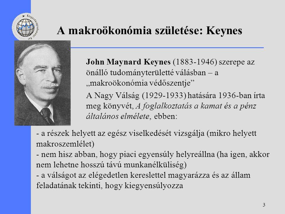 """3 A makroökonómia születése: Keynes John Maynard Keynes (1883-1946) szerepe az önálló tudományterületté válásban – a """"makroökonómia védőszentje A Nagy Válság (1929-1933) hatására 1936-ban írta meg könyvét, A foglalkoztatás a kamat és a pénz általános elmélete, ebben: - a részek helyett az egész viselkedését vizsgálja (mikro helyett makroszemlélet) - nem hisz abban, hogy piaci egyensúly helyreállna (ha igen, akkor nem lehetne hosszú távú munkanélküliség) - a válságot az elégedetlen kereslettel magyarázza és az állam feladatának tekinti, hogy kiegyensúlyozza"""