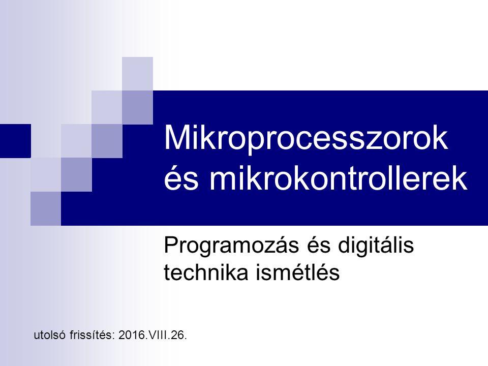 Mikroprocesszorok és mikrokontrollerek Programozás és digitális technika ismétlés utolsó frissítés: 2016.VIII.26.