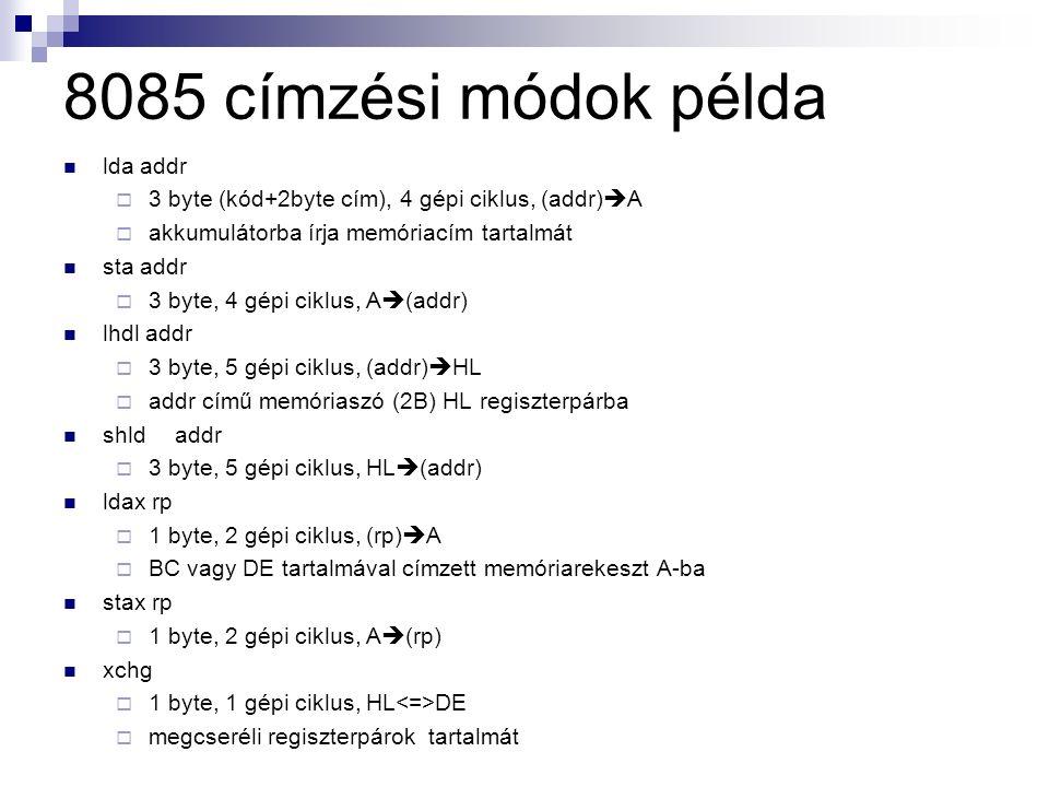 lda addr  3 byte (kód+2byte cím), 4 gépi ciklus, (addr)  A  akkumulátorba írja memóriacím tartalmát sta addr  3 byte, 4 gépi ciklus, A  (addr) lhdl addr  3 byte, 5 gépi ciklus, (addr)  HL  addr című memóriaszó (2B) HL regiszterpárba shld addr  3 byte, 5 gépi ciklus, HL  (addr) ldax rp  1 byte, 2 gépi ciklus, (rp)  A  BC vagy DE tartalmával címzett memóriarekeszt A-ba stax rp  1 byte, 2 gépi ciklus, A  (rp) xchg  1 byte, 1 gépi ciklus, HL DE  megcseréli regiszterpárok tartalmát 8085 címzési módok példa