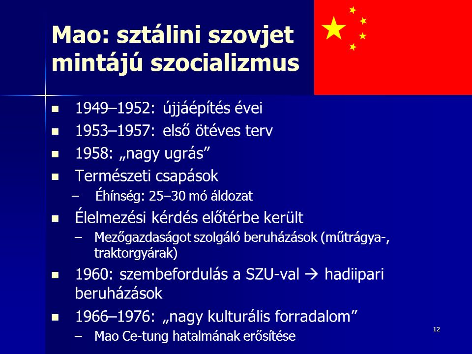 """12 Mao: sztálini szovjet mintájú szocializmus 1949–1952: újjáépítés évei 1953–1957: első ötéves terv 1958: """"nagy ugrás Természeti csapások – –Éhínség: 25–30 mó áldozat Élelmezési kérdés előtérbe került – –Mezőgazdaságot szolgáló beruházások (műtrágya-, traktorgyárak) 1960: szembefordulás a SZU-val  hadiipari beruházások 1966–1976: """"nagy kulturális forradalom – –Mao Ce-tung hatalmának erősítése"""
